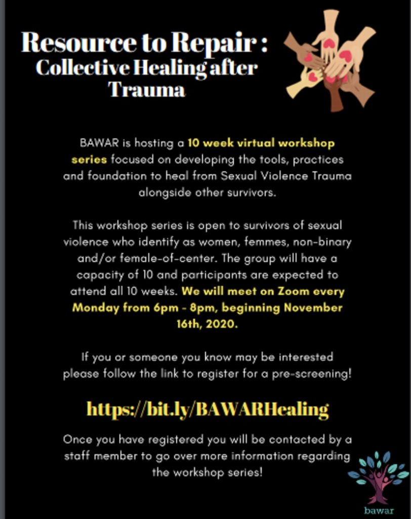 Flyer has a black background with 6 hands interlocked with hearts on them and the organization logo in the bottom right corner. It is titled Resource to Repair: Collective Healing After Trauma. Bawar is hosting a 10 week virtual workshop series focused on developing the tools, practices, and foundation to heal from Sexual Violence Trauma among other survivors. This series is open to women, femmes, non-binary, and female of center folks. The group with have a capacity of 10 and particpants are expected to attend all 10 weeks. We will meet on Zoom every MOnday from 6pm-8pm Beginning Nov. 16th 2020. If you or someone you know may be interested please follow the link to register for a pre-screening! https://bit.ly/BAWARHelaing Once you have registered you will be contacted by a staff member to go over more information regarding the workshop series!